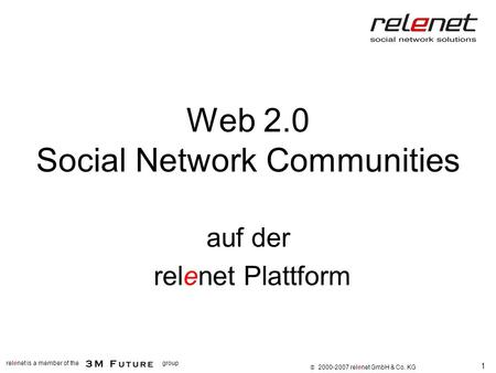1 relenet is a member of thegroup 2000-2007 relenet GmbH & Co. KG Web 2.0 Social Network Communities auf der relenet Plattform.