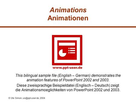 © Ute Simon, 2004 Animations Animationen This bilingual sample file (English – German) demonstrates the animation features.