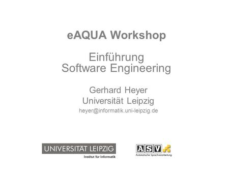Institut für Informatik eAQUA Workshop Einführung Software Engineering Gerhard Heyer Universität Leipzig