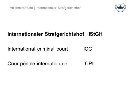 Internationaler Strafgerichtshof IStGH International criminal court ICC Cour pénale internationale CPI.
