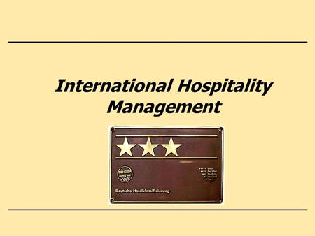 International Hospitality Management. 2 Content 0. Hospitality and Management: Knowledge, Experiences, Expectations 1. Everchanging Tourism – Basics of.