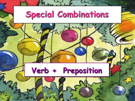 Special Combinations Verb + Preposition Verb + Preposition.