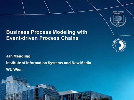 Business Process Modeling with Event-driven Process Chains Jan Mendling Institute of Information Systems and New Media WU Wien.