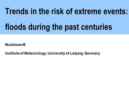 Trends in the risk of extreme events: floods during the past centuries Mudelsee M Institute of Meteorology, University of Leipzig, Germany.