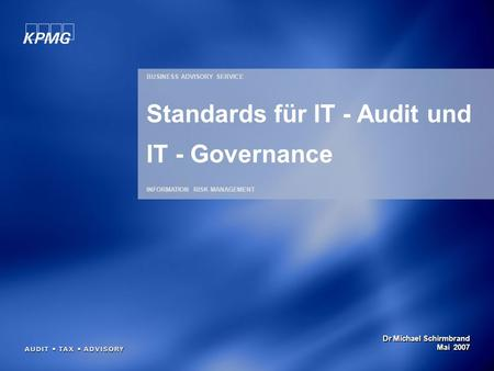 Dr Michael Schirmbrand Mai 2007 BUSINESS ADVISORY SERVICE INFORMATION RISK MANAGEMENT Standards für IT - Audit und IT - Governance.