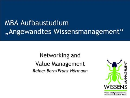 MBA Aufbaustudium Angewandtes Wissensmanagement Networking and Value Management Rainer Born/Franz Hörmann.