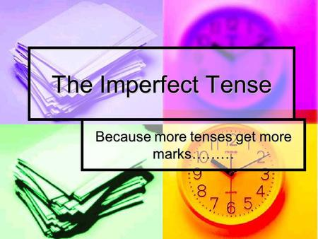 The Imperfect Tense Because more tenses get more marks………