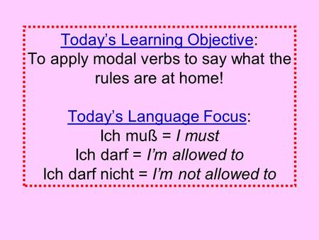 Todays Learning Objective: To apply modal verbs to say what the rules are at home! Todays Language Focus: Ich muß = I must Ich darf = Im allowed to Ich.