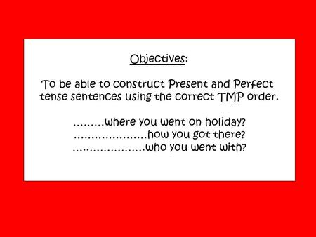 Objectives: To be able to construct Present and Perfect tense sentences using the correct TMP order. ………where you went on holiday? …………………how you got there?