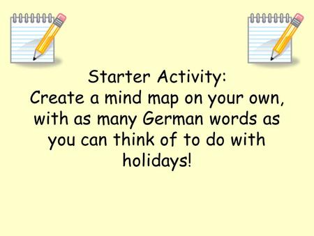 Starter Activity: Create a mind map on your own, with as many German words as you can think of to do with holidays!