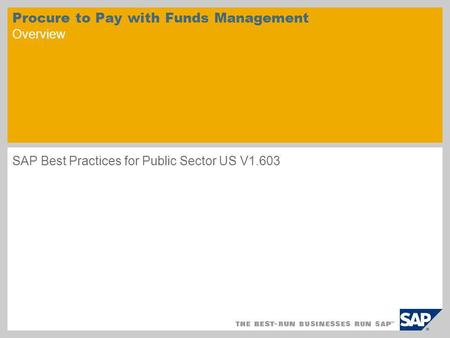 Procure to Pay with Funds Management Overview SAP Best Practices for Public Sector US V1.603.