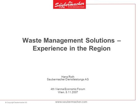 © Copyright Saubermacher AG www.saubermacher.com Waste Management Solutions – Experience in the Region Hans Roth Saubermacher Dienstleistungs AG 4th Vienna.