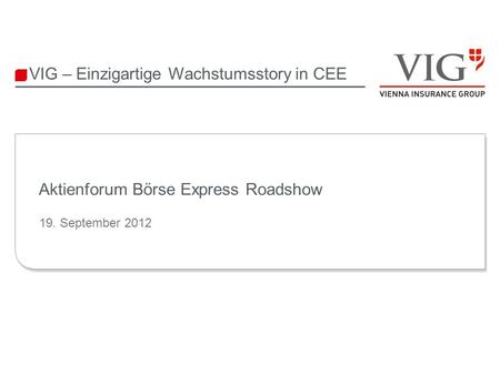 VIG – Einzigartige Wachstumsstory in CEE Aktienforum Börse Express Roadshow 19. September 2012.