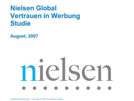 Confidential & Proprietary Copyright © 2007 The Nielsen Company Nielsen Global Vertrauen in Werbung Studie August, 2007.