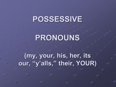 POSSESSIVE PRONOUNS (my, your, his, her, its our, yalls, their, YOUR)