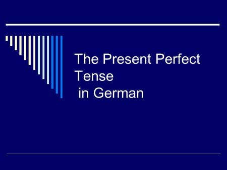 The Present Perfect Tense in German. Use of the Present Perfect in German The present perfect tense describes events that happened in the PAST. English.