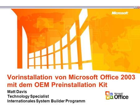 Vorinstallation von Microsoft Office 2003 mit dem OEM Preinstallation Kit Matt Davis Technology Specialist Internationales System Builder Programm.