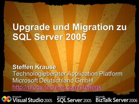 Upgrade und Migration zu SQL Server 2005 Steffen Krause Technologieberater Application Platform Microsoft Deutschland GmbH