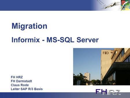 Migration Informix - MS-SQL Server FH HRZ FH Darmstadt Claus Rode Leiter SAP R/3 Basis.