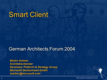 Microsoft Architects Forum 1 Smart Client German Architects Forum 2004 Martin Vollmer Architekturberater Developer Platform & Strategy Group Microsoft.