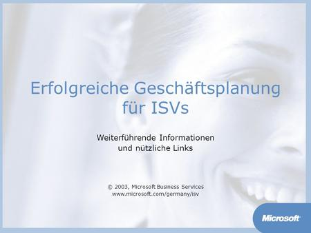 Erfolgreiche Geschäftsplanung für ISVs Weiterführende Informationen und nützliche Links © 2003, Microsoft Business Services www.microsoft.com/germany/isv.