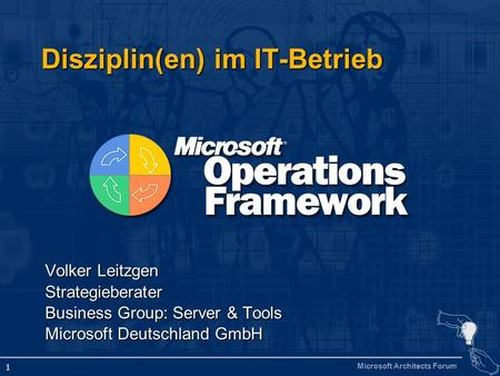Microsoft Architects Forum 1 Disziplin(en) im IT-Betrieb Volker Leitzgen Strategieberater Business Group: Server & Tools Microsoft Deutschland GmbH.