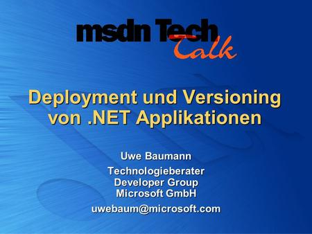 Deployment und Versioning von.NET Applikationen Uwe Baumann Technologieberater Developer Group Microsoft GmbH