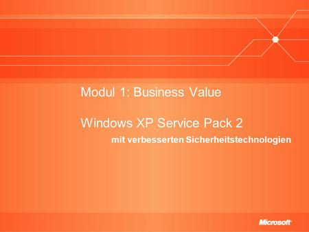 Modul 1: Business Value Windows XP Service Pack 2 mit verbesserten Sicherheitstechnologien.