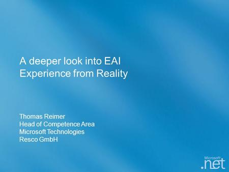 A deeper look into EAI Experience from Reality Thomas Reimer Head of Competence Area Microsoft Technologies Resco GmbH.