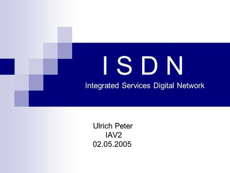 I S D N Integrated Services Digital Network Ulrich Peter IAV2 02.05.2005.