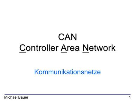 Michael Bauer1 CAN Controller Area Network Kommunikationsnetze.