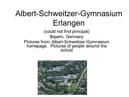 Albert-Schweitzer-Gymnasium Erlangen (could not find principal) Bayern, Germany Pictures from: Albert-Schweitzer-Gymnasium homepage. Pictures of people.