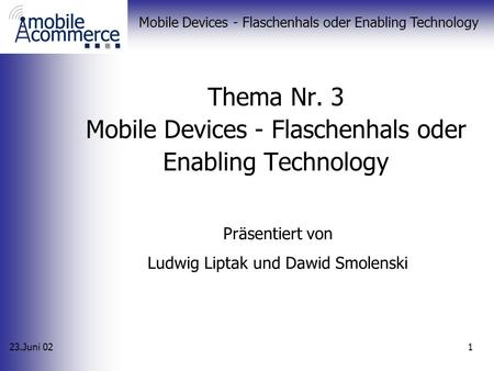 23.Juni 02 Mobile Devices - Flaschenhals oder Enabling Technology 1 Thema Nr. 3 Mobile Devices - Flaschenhals oder Enabling Technology Präsentiert von.