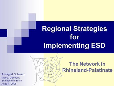 Regional Strategies for Implementing ESD The Network in Rhineland-Palatinate Annegret Schwarz Mainz, Germany Symposium Berlin August, 2008.