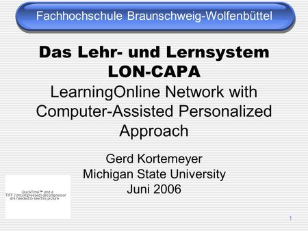 1 Das Lehr- und Lernsystem LON-CAPA LearningOnline Network with Computer-Assisted Personalized Approach Gerd Kortemeyer Michigan State University Juni.
