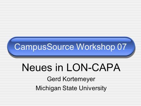 CampusSource Workshop 07 Neues in LON-CAPA Gerd Kortemeyer Michigan State University.
