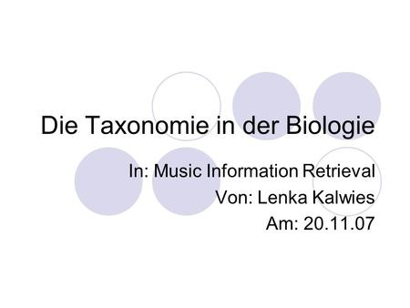 Die Taxonomie in der Biologie In: Music Information Retrieval Von: Lenka Kalwies Am: 20.11.07.