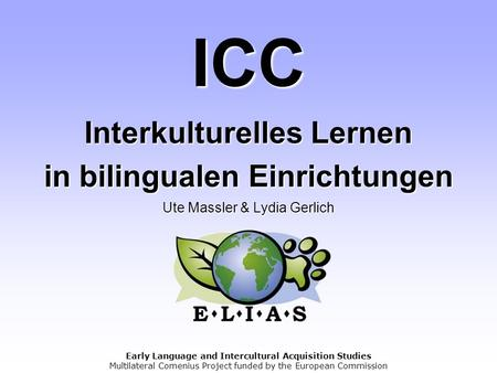 Early Language and Intercultural Acquisition Studies Multilateral Comenius Project funded by the European Commission ICC Interkulturelles Lernen in bilingualen.