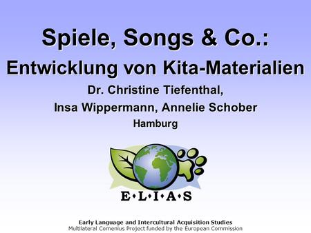 Early Language and Intercultural Acquisition Studies Multilateral Comenius Project funded by the European Commission Spiele, Songs & Co.: Entwicklung von.
