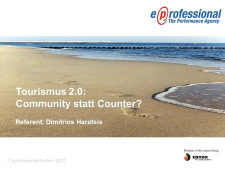 © eprofessional GmbH 2007 Referent: Dimitrios Haratsis Tourismus 2.0: Community statt Counter?