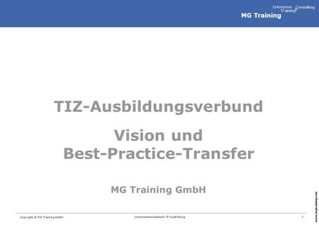 MG Training Enterprise Training Consulting & www.mgtraining.com 1 Copyright © MG Training GmbH Unternehmensbereich: IT-Ausbildung TIZ-Ausbildungsverbund.