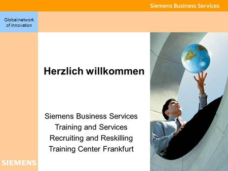1 Global network of innovation Herzlich willkommen Siemens Business Services Training and Services Recruiting and Reskilling Training Center Frankfurt.