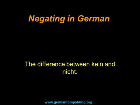 Negating in German The difference between kein and nicht. www.germanforspalding.org.