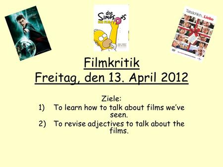 Filmkritik Freitag, den 13. April 2012 Ziele: 1)To learn how to talk about films weve seen. 2)To revise adjectives to talk about the films.