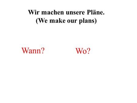 Wir machen unsere Pläne. (We make our plans) Wann? Wo?