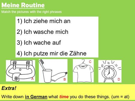 Meine Routine Match the pictures with the right phrases 1) Ich ziehe mich an 2) Ich wasche mich 3) Ich wache auf 4) Ich putze mir die Zähne C DB A Extra!