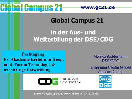 Www.gc21.de Entwicklungskick per Mausklick? Iserlohn 14.- 15. 05.02 Global Campus 21 Monika Soddemann, DSE/CDG e-learning Center Global Campus 21, elc.