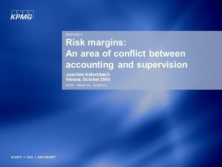 INSURANCE AUDIT FINANCIAL SERVICES Risk margins: An area of conflict between accounting and supervision Joachim Kölschbach Vienna, October 2005.