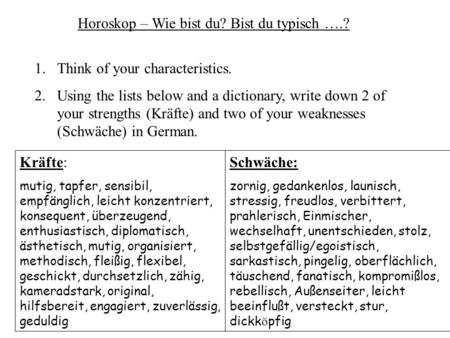 Horoskop – Wie bist du? Bist du typisch ….? 1.Think of your characteristics. 2.Using the lists below and a dictionary, write down 2 of your strengths (Kräfte)
