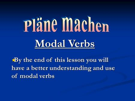 Modal Verbs By the end of this lesson you will have a better understanding and use of modal verbs By the end of this lesson you will have a better understanding.